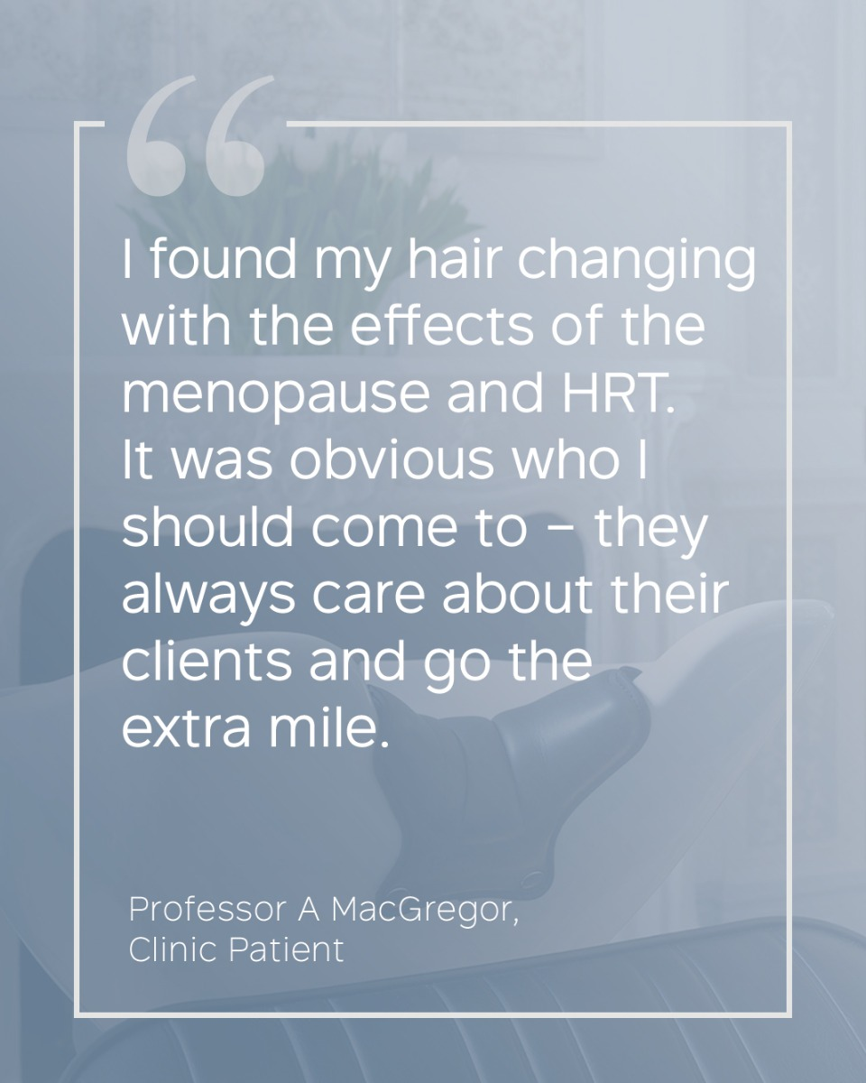 """I found my hair changing with the effects of the menopause and HRT. It was obvious who I should come to – they always care about their clients and go the extra mile."" Professor A MacGregor - Clinic Patient"