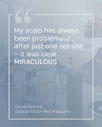 """My scalp has always been problematic, after just one session – it was clear. MIRACULOUS"" Saska Graville"